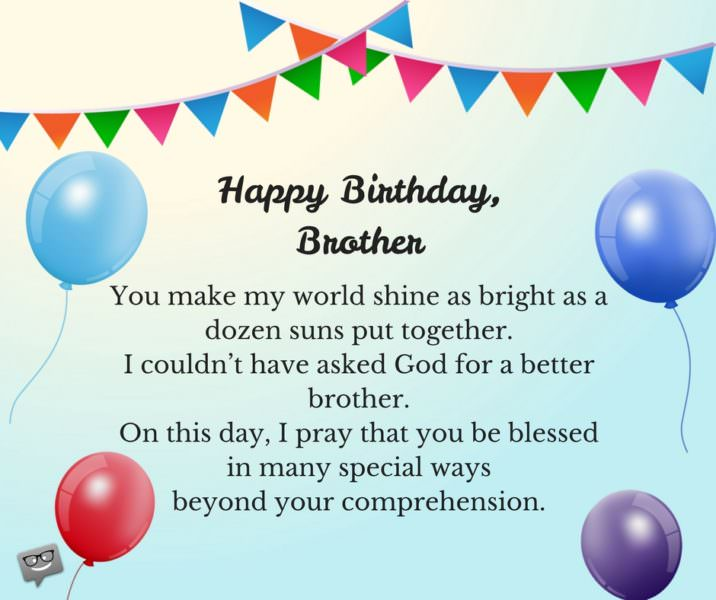Happy Birthday, brother. You make my world shine as bright as a dozen suns put together. I couldn't have asked God for a better brother. On this day, I pray that you be blessed in many special ways beyond your comprehension.