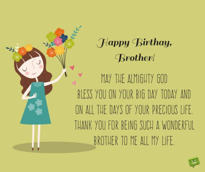 Happy Birthday, brother. May the Almighty God bless you on your Big Day today and on all the days of your precious life. Thank you for being such a wonderful brother to me all my life.