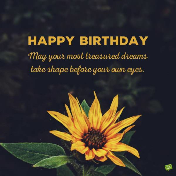 Happy Birthday. May your most treasured dreams take shape before your own eyes.