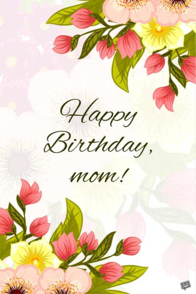 Birthday greetings for mom on pic with flowers.