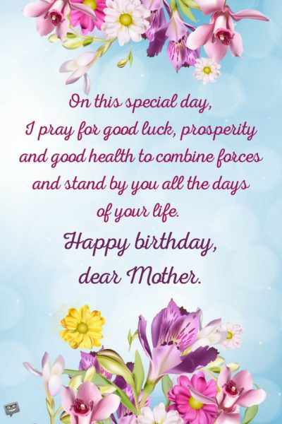 On this special day, I pray for good luck, prosperity and good health to combine forces and stand by you all the days of your life. Happy birthday, dear Mother.