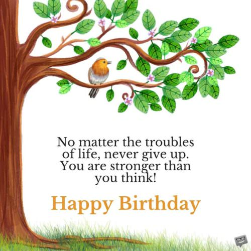 No matter the troubles of life, never give up. You are stronger than you think! Happy Birthday.