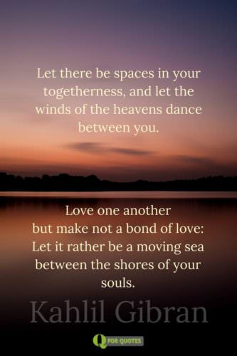Let there be spaces in your togetherness, And let the winds of the heavens dance between you. Love one another but make not a bond of love: Let it rather be a moving sea between the shores of your souls. Kahlil Gibran