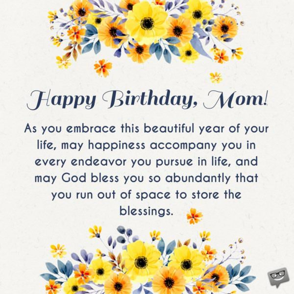 Happy birthday, mom. As you embrace this beautiful year of your life, may happiness accompany you in every endeavor you pursue in life, and may God bless you so abundantly that you run out of space to store the blessings.