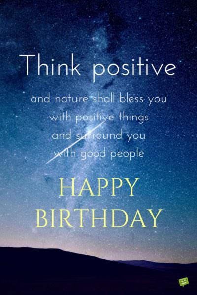 Think positive, my and nature shall bless you with positive things and surround you with good people. Happy birthday.