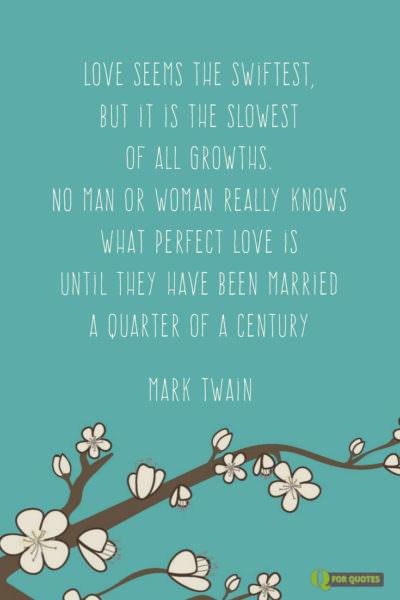 Love seems the swiftest, but it is the slowest of all growths. No man or woman really knows what perfect love is until they have been married a quarter of a century. Mark Twain