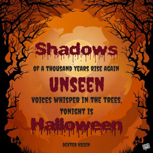 Shadows of a thousand years rise again unseen. Voices whisper in the trees, tonight is Halloween. Dexter Kozen