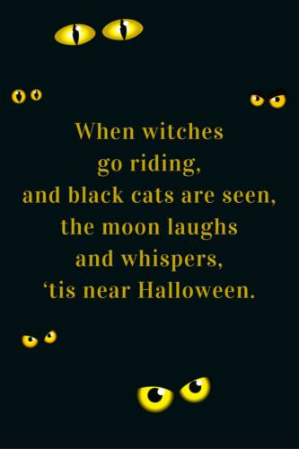 When witches go riding, and black cats are seen, the moon laughs and whispers, 'tis near Halloween.