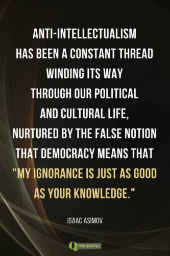 Anti-intellectualism has been a constant thread winding its way through our political and cultural life, nurtured by the false notion that democracy means that 'my ignorance is just as good as your knowledge.' Isaac Asimov