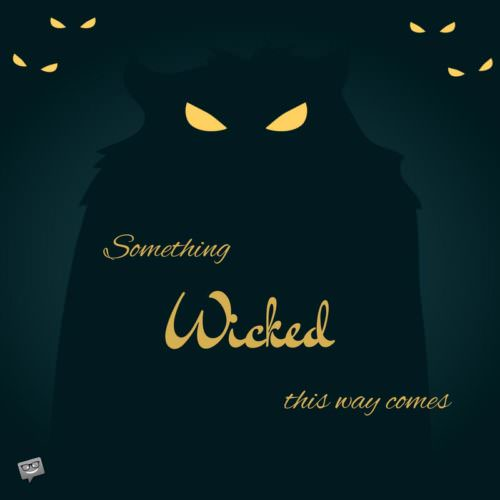 Something wicked this way comes. William Shakespeare