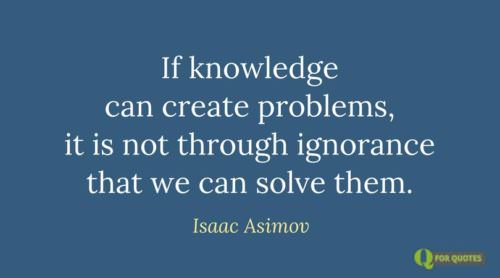 If knowledge can create problems, it is not through ignorance that we can solve them. Isaac Asimov