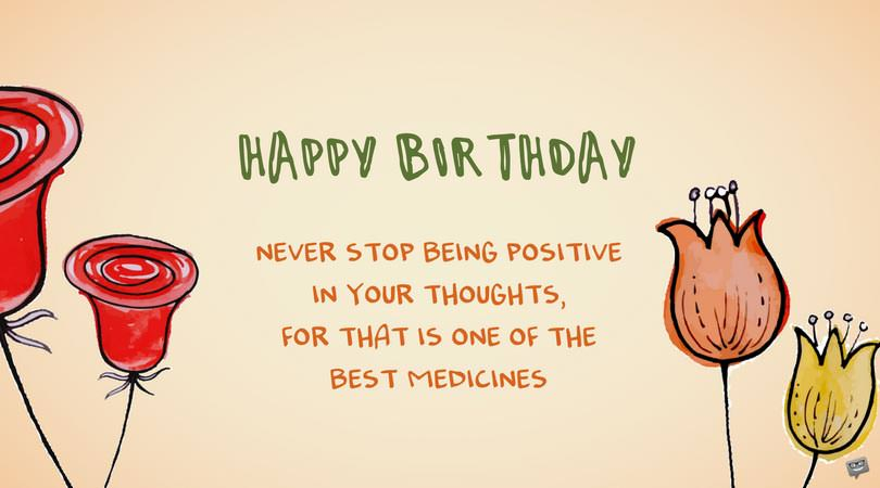 Never stop being positive in your thoughts, for that is one of the best medicines. Happy Birthday.