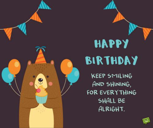 Happy Birthday. Keep smiling and shining for everything shall be alright.