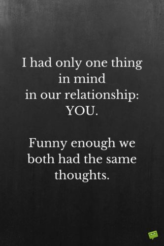 I had only one thing in mind in our relationship: YOU. Funny enough we both had the same thoughts.