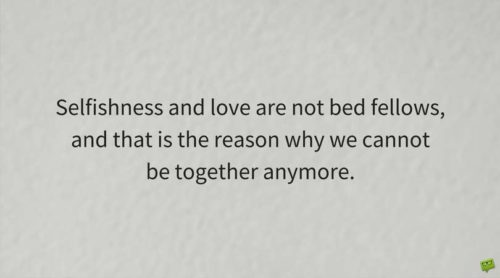 Selfishness and love are not bed fellows, and that is the reason why we cannot be together anymore.