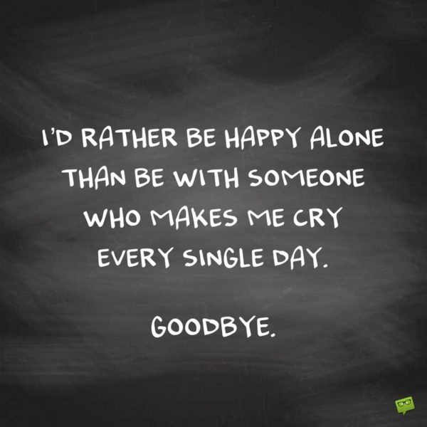 I'd rather be happy alone than be with someone who makes me cry every single day. Goodbye.