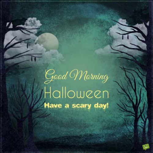Good Morning, Halloween. Have a scary day!