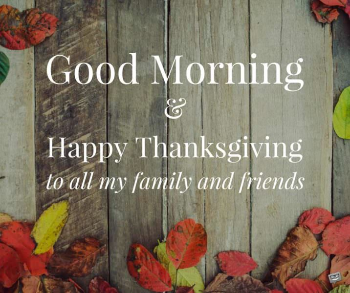 Good Morning and Happy Thanksgiving to all my family and friends.