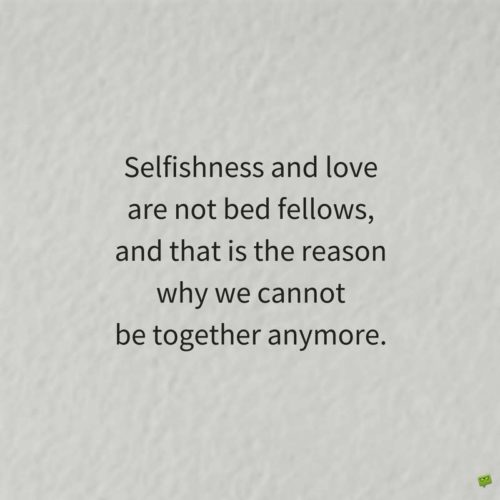 Selfishness and love are not bed fellows, and that is the reason we cannot be together anymore.