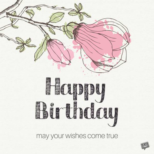 Happy Birthday. May all your wishes come true.
