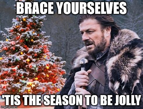 Brace yourselves. 'Tis the season to be jolly!