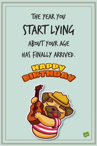 The year you start lying about your age has finally arrived. Happy Birthday.