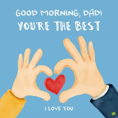 Good Morning, Dad. You're the best. I love you.