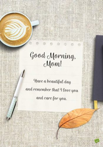 Good morning, mom! Have a beautiful day and remember that I love you and care for you.