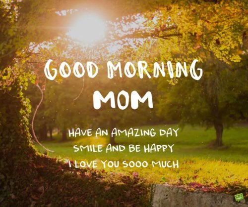 Good morning, mom. Have an amazing day, smile and be happy cause I love you soooo much!