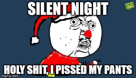 Silent night, Holy shit, I pissed my pants.