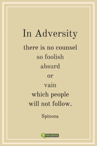 In adversity there is no counsel so foolish absurd or vain which people will not follow. Spinoza