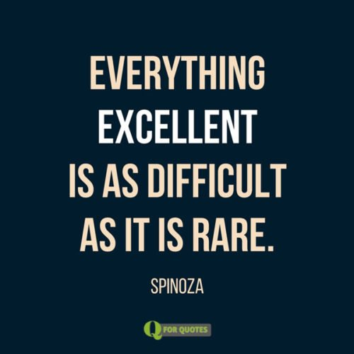 Everything excellent is as difficult as it is rare. Spinoza
