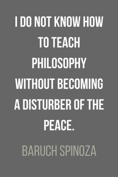 I do not know how to teach philosophy without becoming a disturber of the peace. Baruch Spinoza
