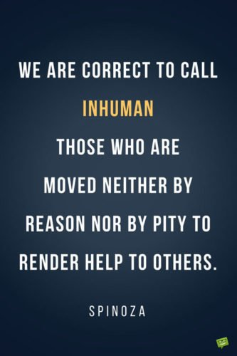 We are correct to call inhuman those who are moved neither by reason nor by pity to render help to others. Spinoza