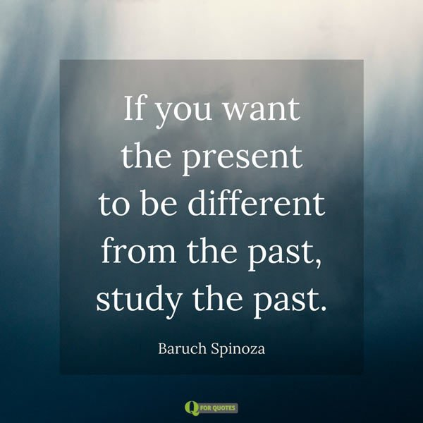 If you want the present to be different from the past, study the past. Baruch Spinoza