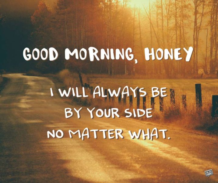 Good morning, honey. I will always be by your side no matter what.