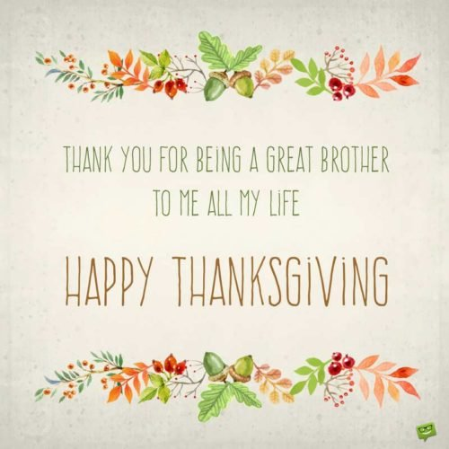 Thank you for being a great brother to me all my life. Happy Thanksgiving.