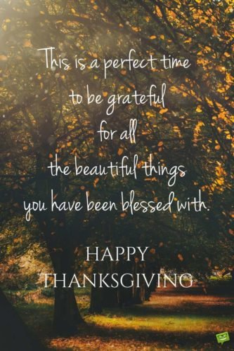 This is a perfect time to be grateful for all the beautiful things you have been blessed with. Happy Thanksgiving.