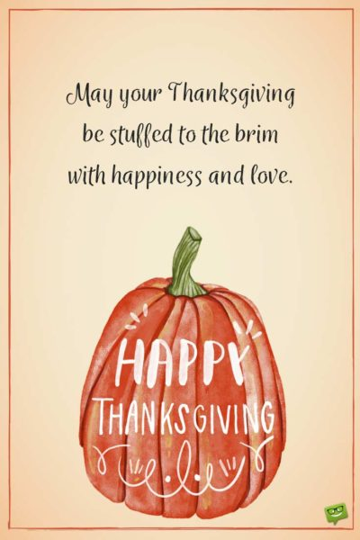 May your Thanksgiving be stuffed to the brim with happiness and love.