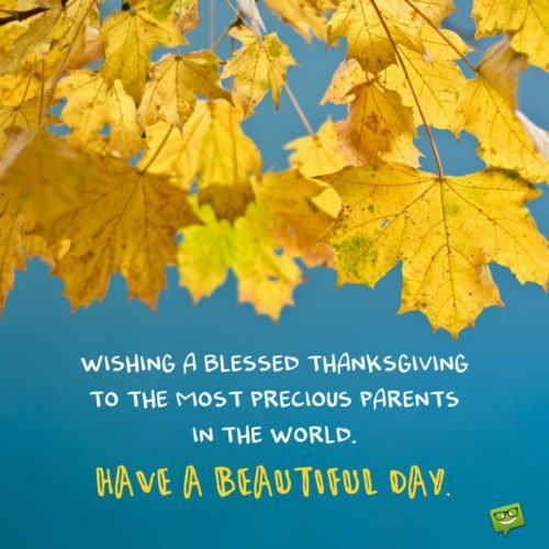 Wishing a blessed thanksgiving to the most precious parents in the world. Have a beautiful day.