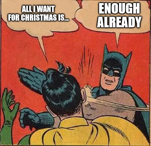 All I want for Christmas is... enough already.
