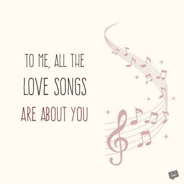 To me, all the love songs are about you.