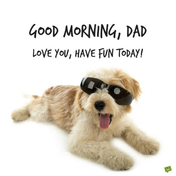 Good Morning, Dad. Love you, have fun today!