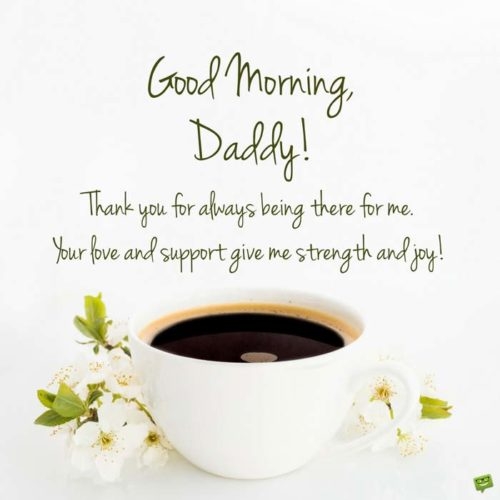 Good morning, daddy! Thank you for always being there for me. Your love and support give me strength and joy!