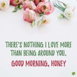There's nothing I love more than being around you. Good morning, honey!