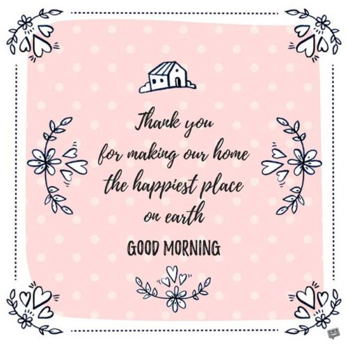 Thank you for making our home the happiest place on earth. Good Morning.