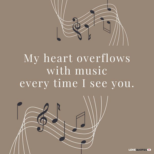 My heart overflows with music every time I see you.