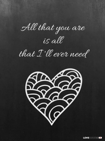 All that you are is all that I'll ever need.