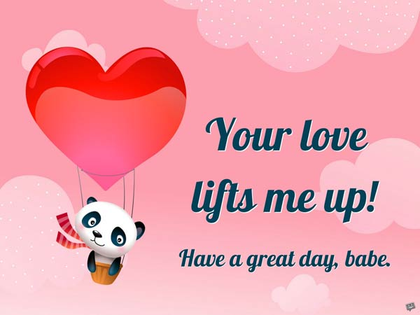 Your love lifts me up. Have a great day, babe.