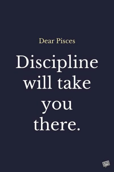 Dear Pisces: Discipline will take you there.